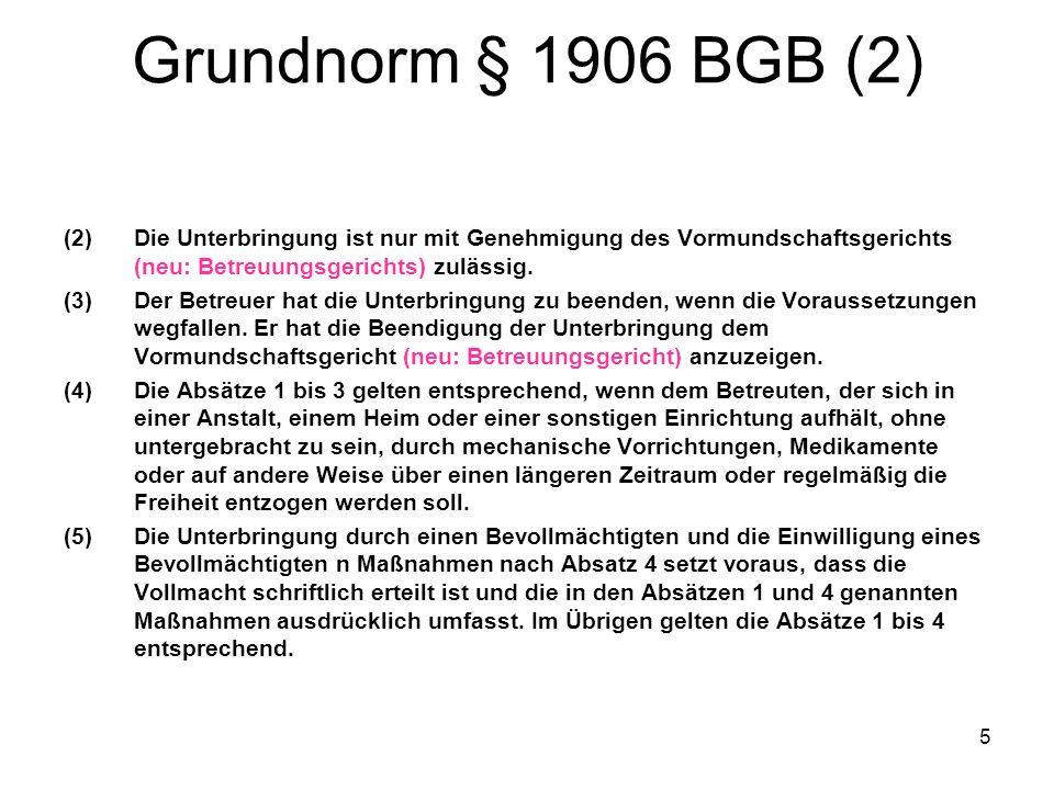 Grundnorm § 1906 BGB (2) Die Unterbringung ist nur mit Genehmigung des Vormundschaftsgerichts (neu: Betreuungsgerichts) zulässig.