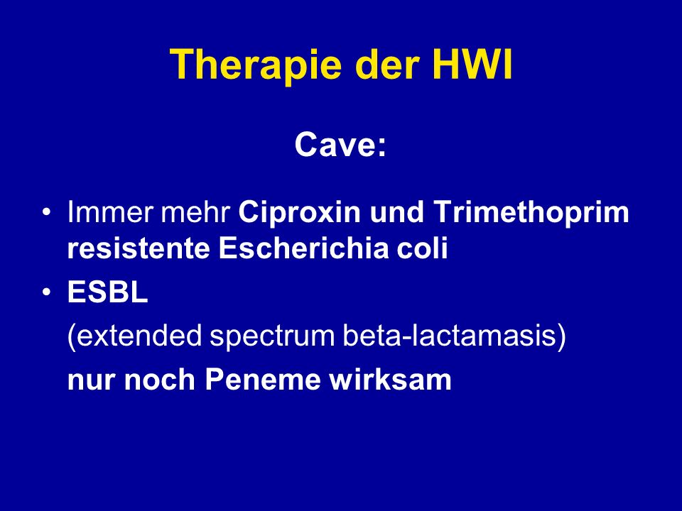 Therapie der HWI Cave: Immer mehr Ciproxin und Trimethoprim resistente Escherichia coli. ESBL. (extended spectrum beta-lactamasis)