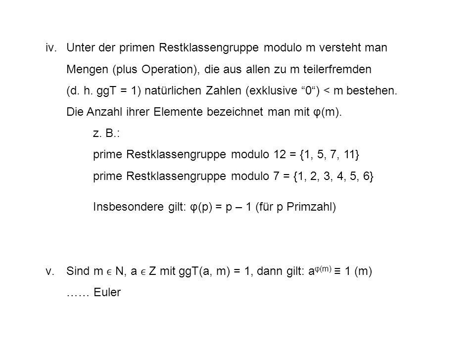 Unter der primen Restklassengruppe modulo m versteht man Mengen (plus Operation), die aus allen zu m teilerfremden (d. h. ggT = 1) natürlichen Zahlen (exklusive 0 ) < m bestehen. Die Anzahl ihrer Elemente bezeichnet man mit φ(m).