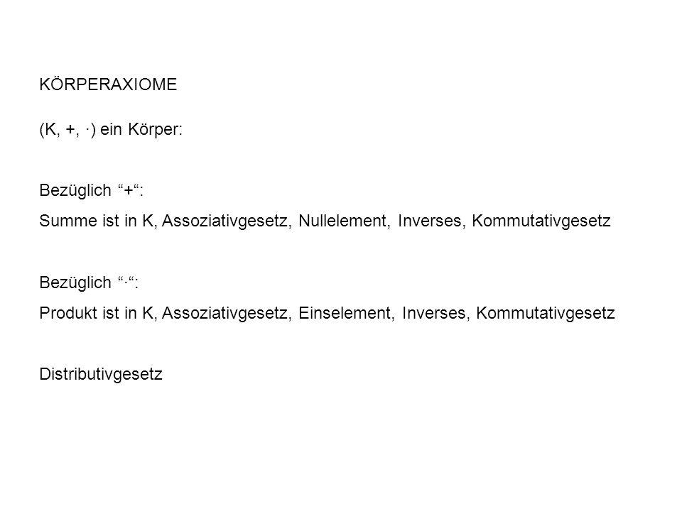 KÖRPERAXIOME (K, +, ∙) ein Körper: Bezüglich + : Summe ist in K, Assoziativgesetz, Nullelement, Inverses, Kommutativgesetz.