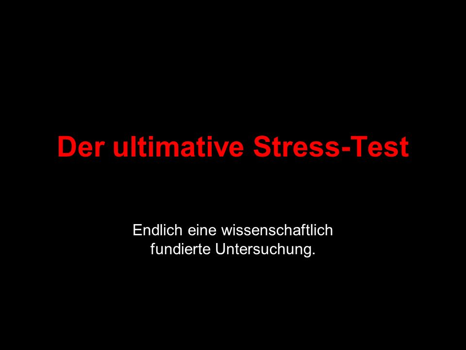 Der ultimative Stress-Test
