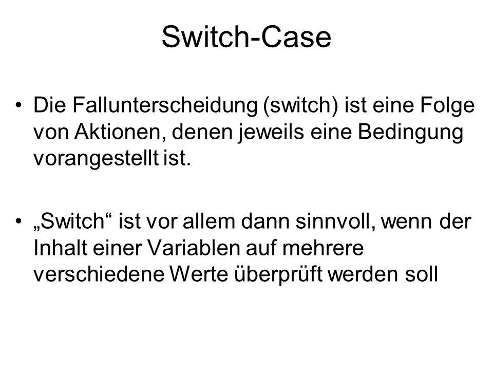 Switch-Case Die Fallunterscheidung (switch) ist eine Folge von Aktionen, denen jeweils eine Bedingung vorangestellt ist.