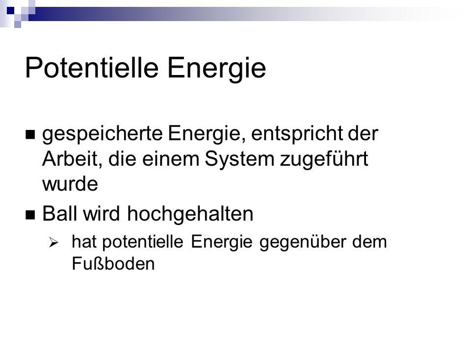Potentielle Energie gespeicherte Energie, entspricht der Arbeit, die einem System zugeführt wurde. Ball wird hochgehalten.