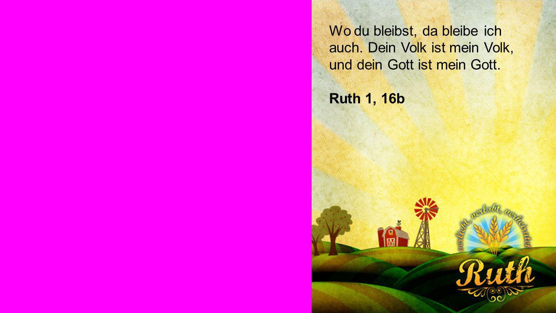 Ruth 1, 16b Wo du bleibst, da bleibe ich auch. Dein Volk ist mein Volk, und dein Gott ist mein Gott.