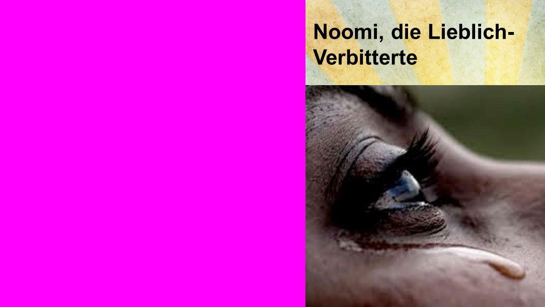 Noomi, die Lieblich- Verbitterte