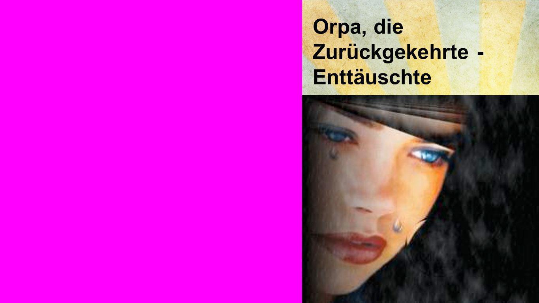 Orpa, die Zurückgekehrte - Enttäuschte