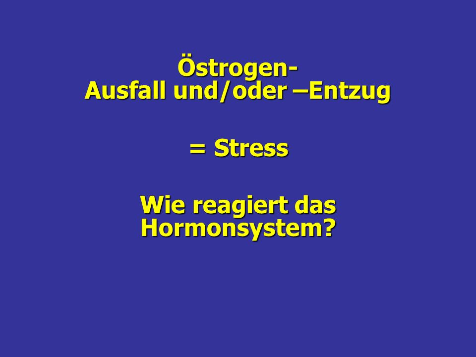 Östrogen- Ausfall und/oder –Entzug Wie reagiert das Hormonsystem