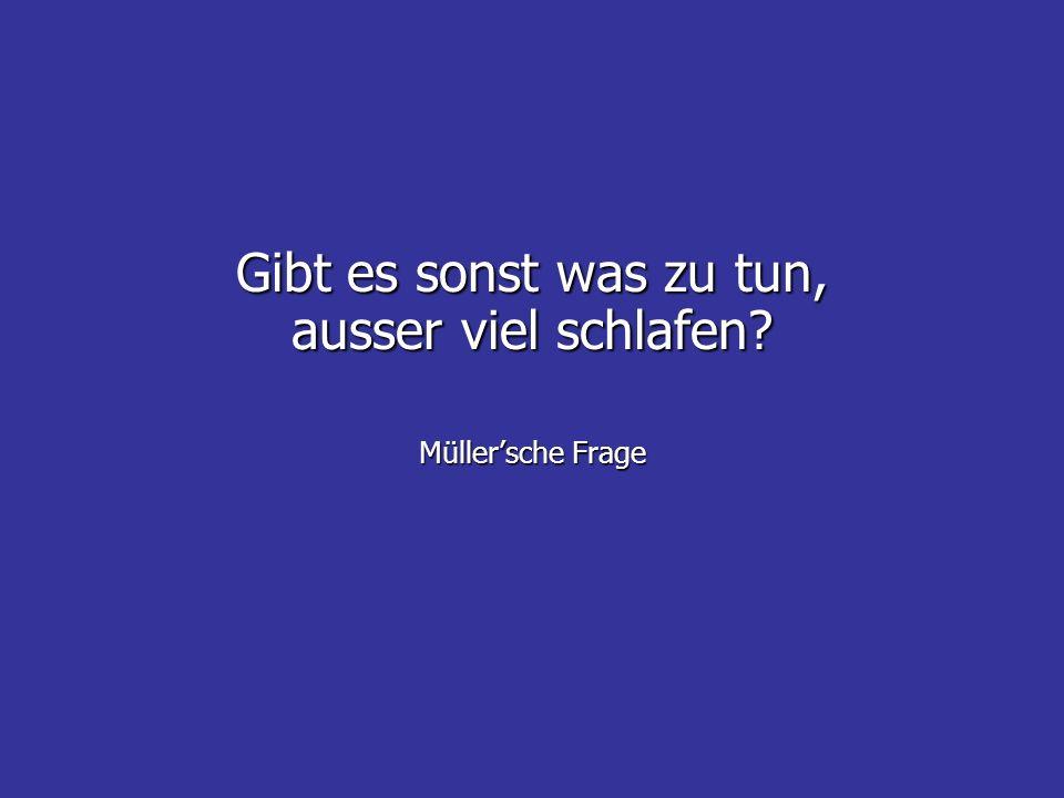 Gibt es sonst was zu tun, ausser viel schlafen Müller'sche Frage