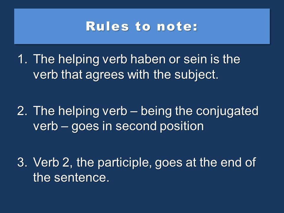 Rules to note: The helping verb haben or sein is the verb that agrees with the subject.