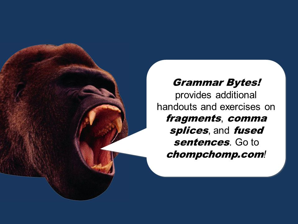Grammar Bytes! provides additional handouts and exercises on fragments, comma splices, and fused sentences. Go to chompchomp.com!