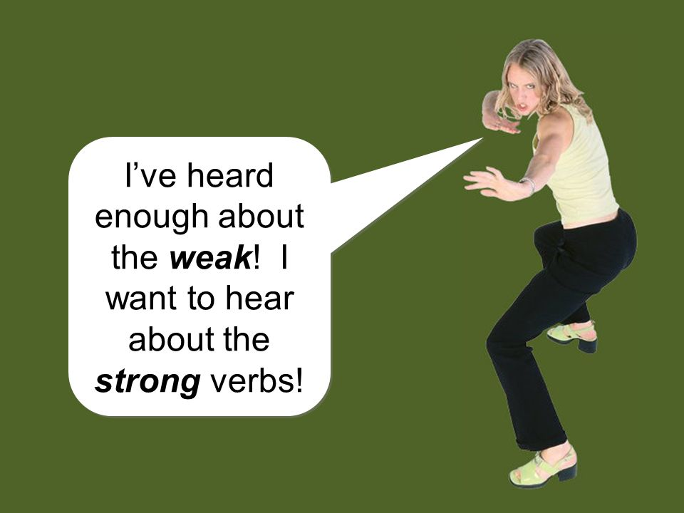 I've heard enough about the weak! I want to hear about the strong verbs!