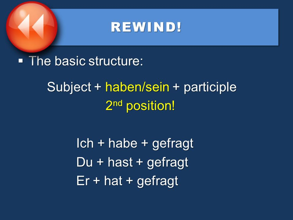 REWIND! The basic structure: Subject + haben/sein + participle. 2nd position! Ich + habe + gefragt.