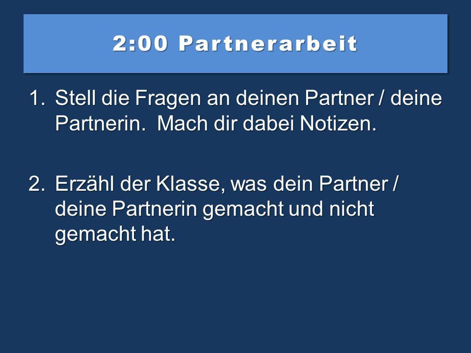 2:00 Partnerarbeit Stell die Fragen an deinen Partner / deine Partnerin. Mach dir dabei Notizen.