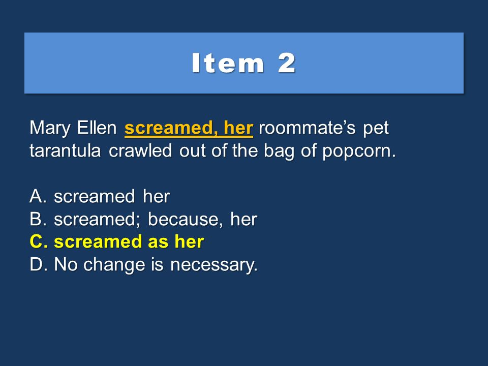 Item 2 Mary Ellen screamed, her roommate's pet tarantula crawled out of the bag of popcorn. screamed her.