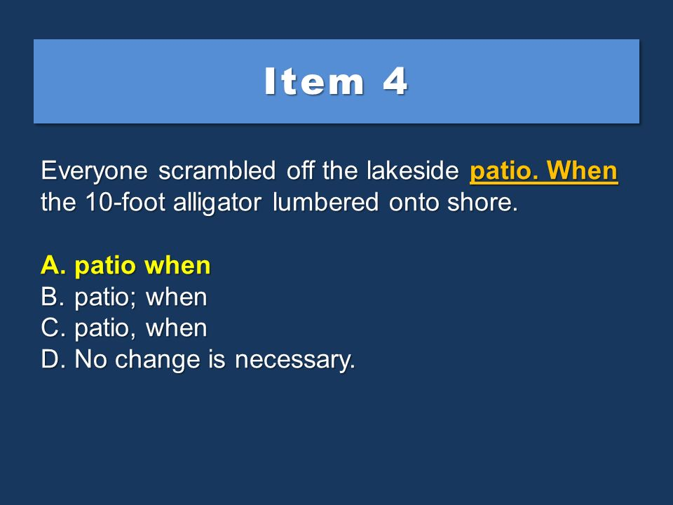 Item 4 Everyone scrambled off the lakeside patio. When the 10-foot alligator lumbered onto shore. patio when.