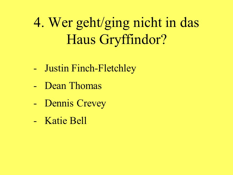 4. Wer geht/ging nicht in das Haus Gryffindor