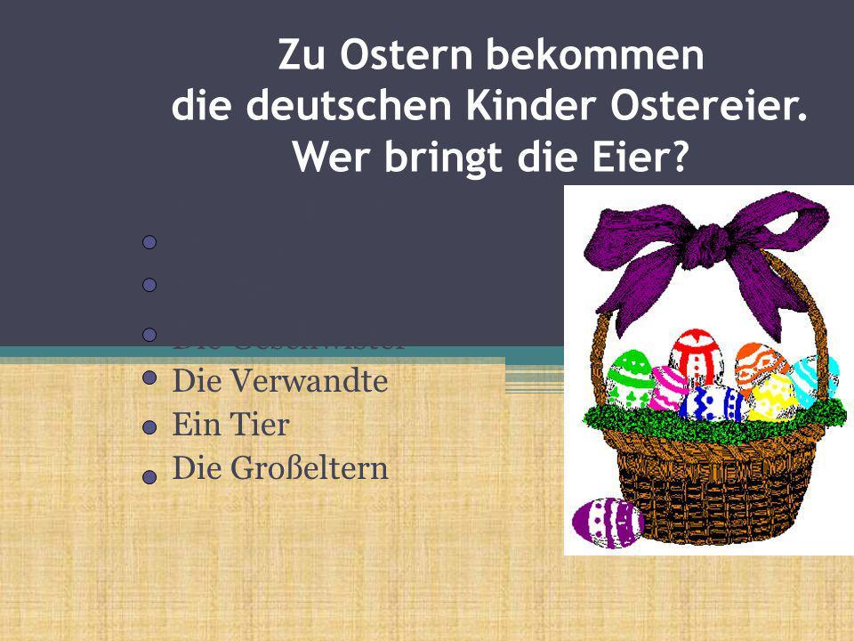 Zu Ostern bekommen die deutschen Kinder Ostereier. Wer bringt die Eier