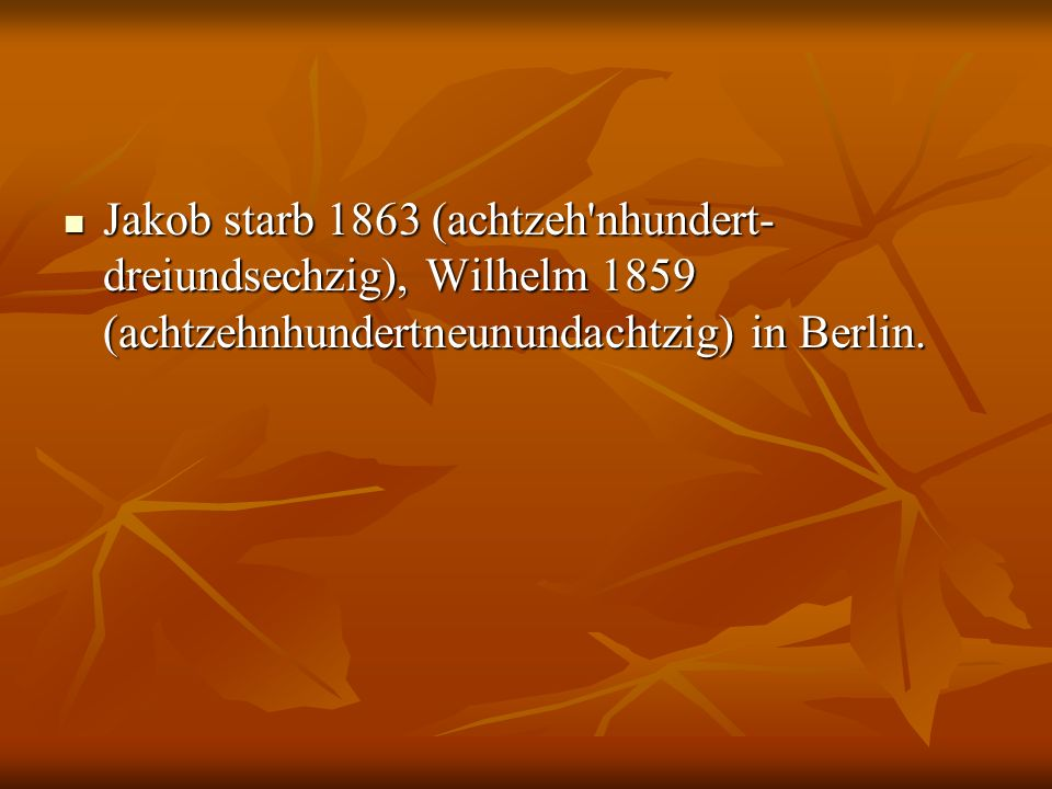 Jakob starb 1863 (achtzeh nhundert-dreiundsechzig), Wilhelm 1859 (achtzehnhundertneunundachtzig) in Berlin.