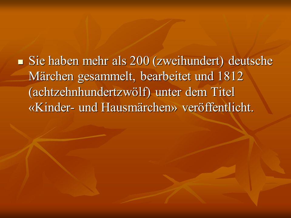 Sie haben mehr als 200 (zweihundert) deutsche Märchen gesammelt, bearbeitet und 1812 (achtzehnhundertzwölf) unter dem Titel «Kinder- und Hausmärchen» veröffentlicht.