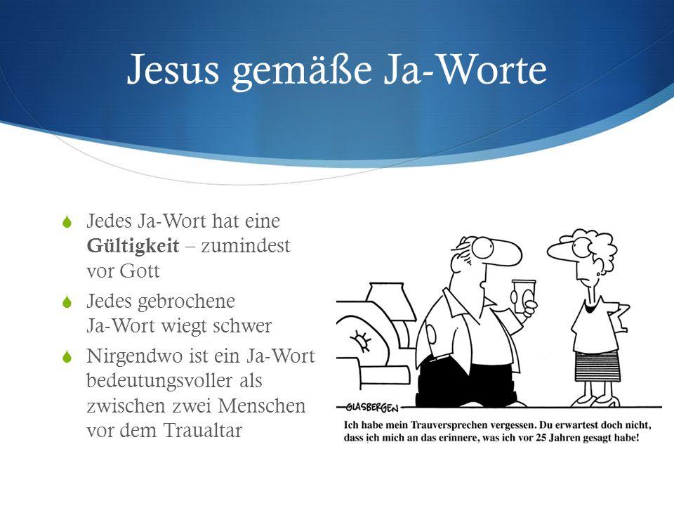 Jesus gemäße Ja-Worte Jedes Ja-Wort hat eine Gültigkeit – zumindest vor Gott. Jedes gebrochene Ja-Wort wiegt schwer.