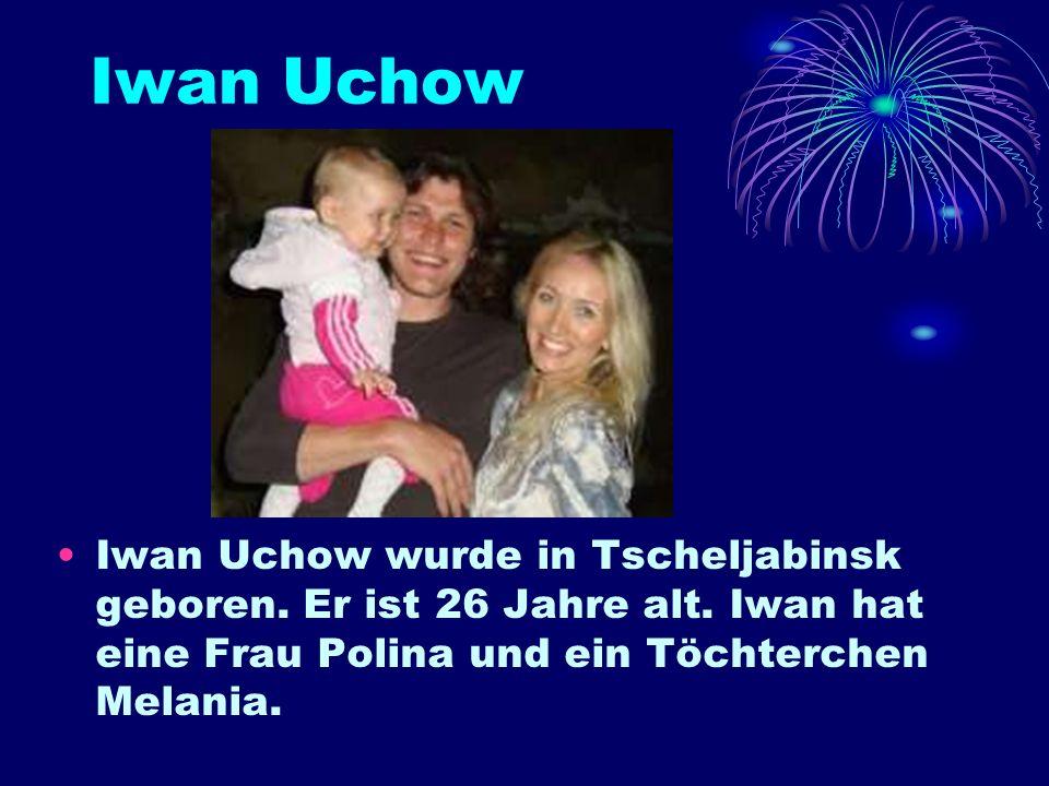 Iwan Uchow Iwan Uchow wurde in Tscheljabinsk geboren.