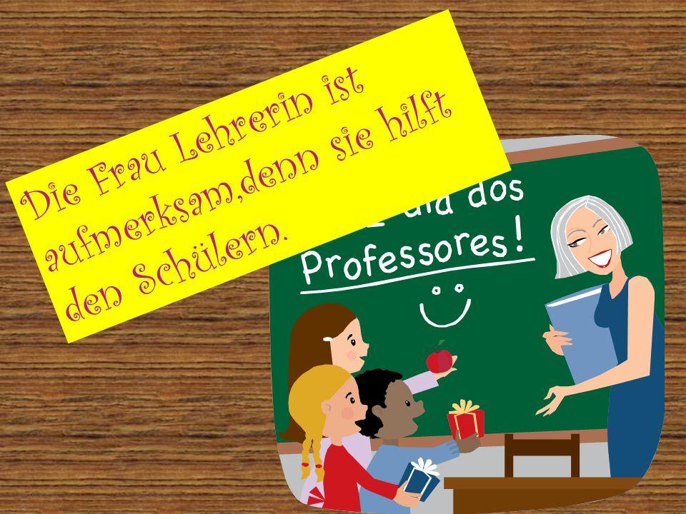 Die Frau Lehrerin ist aufmerksam,denn sie hilft den Schülern.