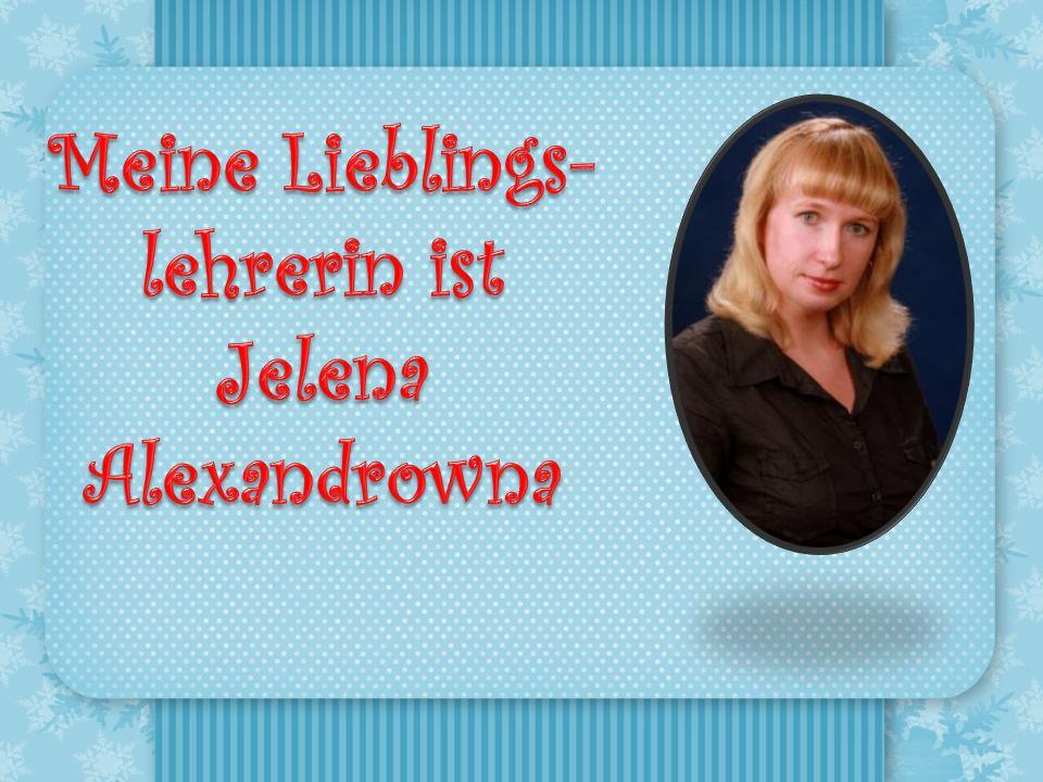 Meine Lieblings- lehrerin ist Jelena Alexandrowna