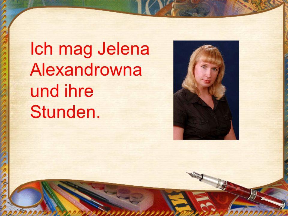 Ich mag Jelena Alexandrowna und ihre Stunden.