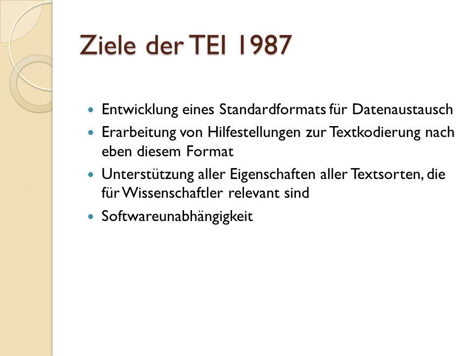 Ziele der TEI 1987 Entwicklung eines Standardformats für Datenaustausch. Erarbeitung von Hilfestellungen zur Textkodierung nach eben diesem Format.