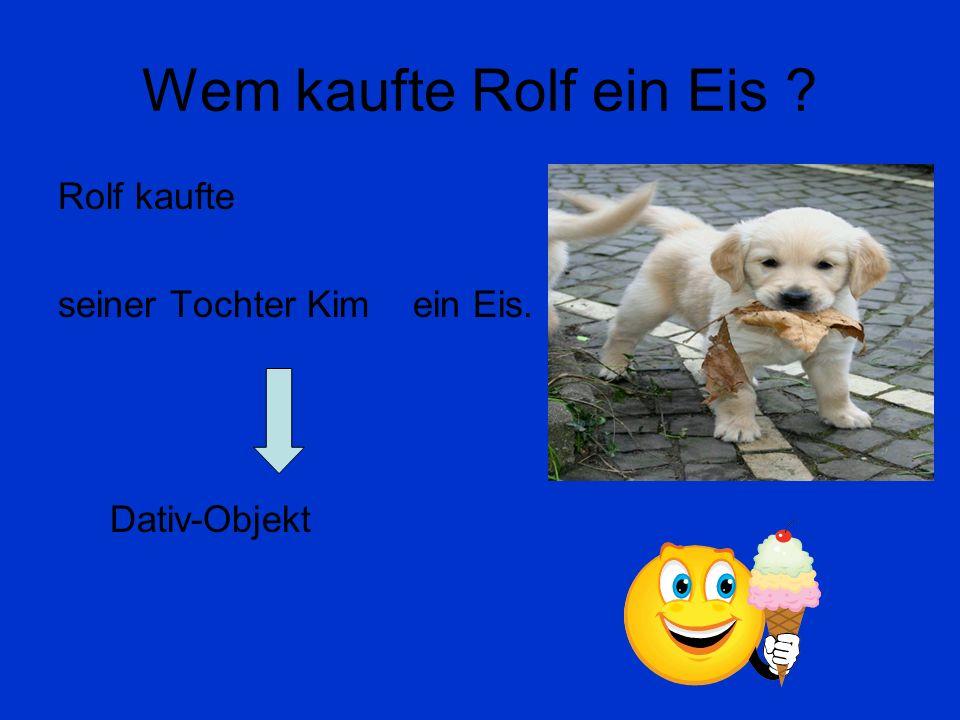 Wem kaufte Rolf ein Eis Rolf kaufte seiner Tochter Kim ein Eis.