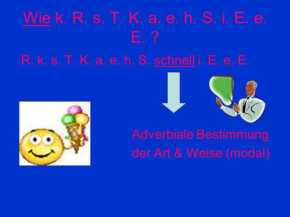 Wie k. R. s. T. K. a. e. h. S. i. E. e. E. R. k. s. T. K. a. e. h. S. schnell i. E. e. E. Adverbiale Bestimmung.