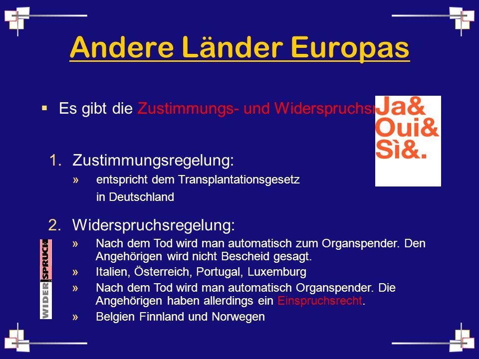 Andere Länder Europas Es gibt die Zustimmungs- und Widerspruchsregelung. Zustimmungsregelung: entspricht dem Transplantationsgesetz.