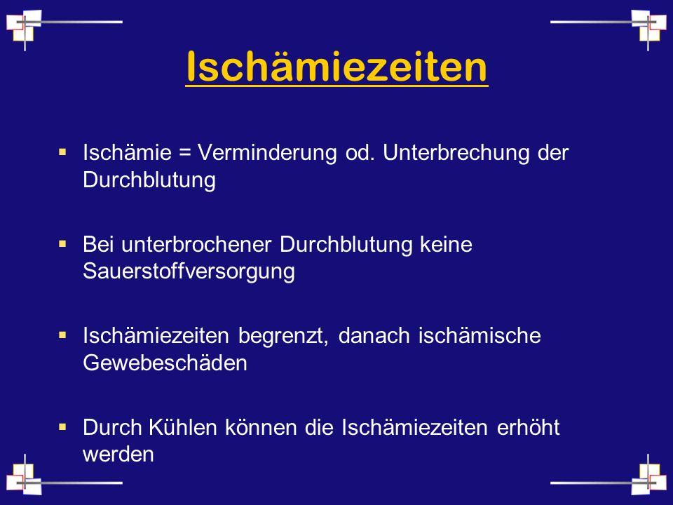 Ischämiezeiten Ischämie = Verminderung od. Unterbrechung der Durchblutung. Bei unterbrochener Durchblutung keine Sauerstoffversorgung.