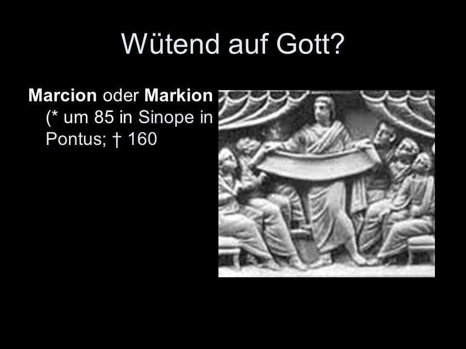 Wütend auf Gott Marcion oder Markion (* um 85 in Sinope in Pontus; † 160