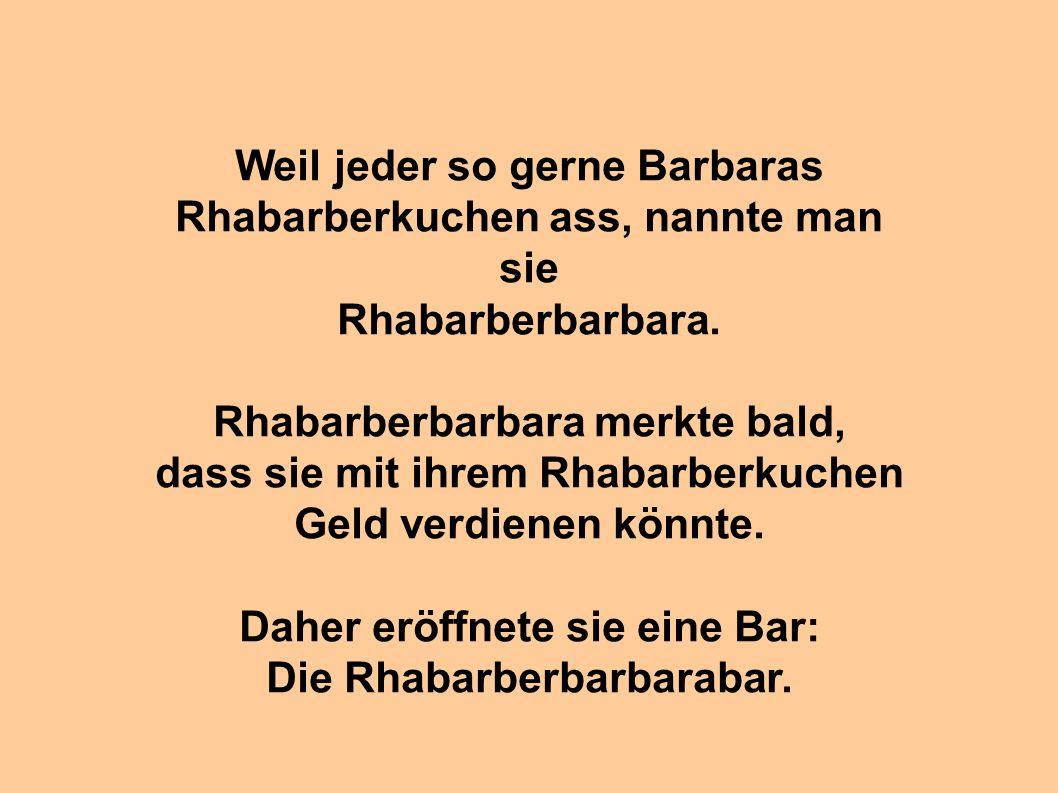 Weil jeder so gerne Barbaras Rhabarberkuchen ass, nannte man sie