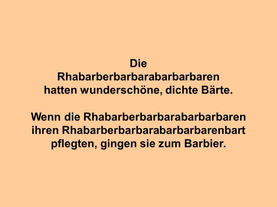 Rhabarberbarbarabarbarbaren hatten wunderschöne, dichte Bärte.