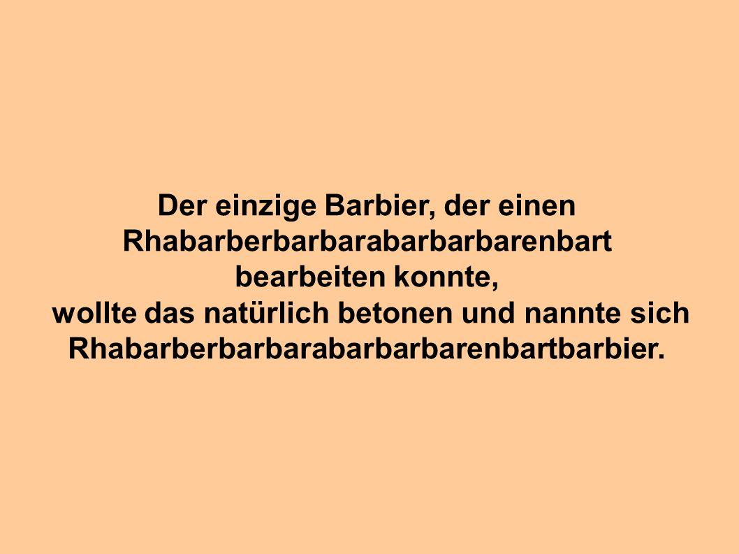 Der einzige Barbier, der einen Rhabarberbarbarabarbarbarenbart
