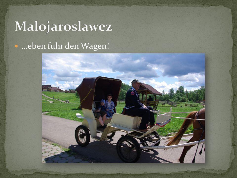 Malojaroslawez …eben fuhr den Wagen!