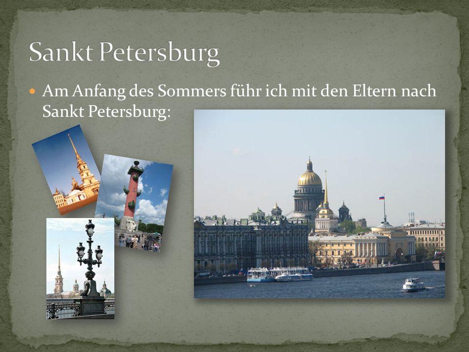 Sankt Petersburg Am Anfang des Sommers führ ich mit den Eltern nach Sankt Petersburg: