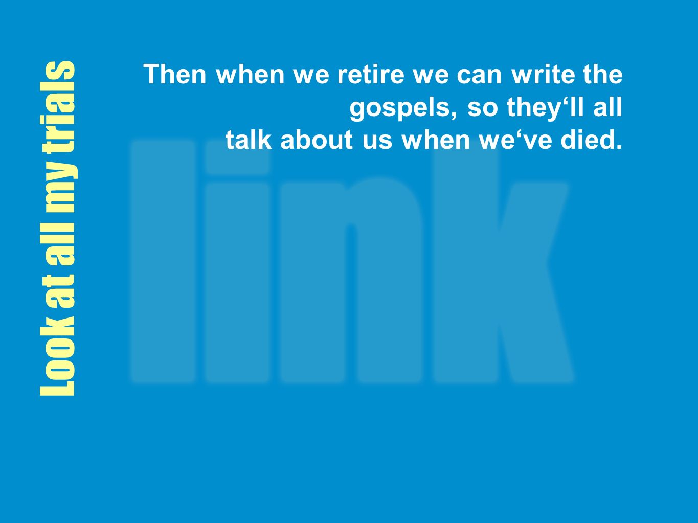 Then when we retire we can write the gospels, so they'll all talk about us when we've died.