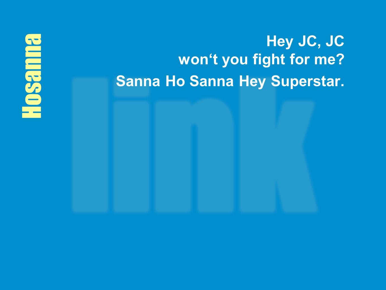 Hosanna Hey JC, JC won't you fight for me