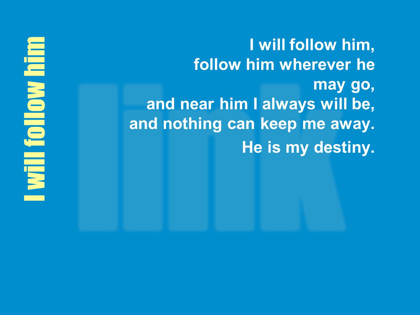I will follow him, follow him wherever he may go, and near him I always will be, and nothing can keep me away.