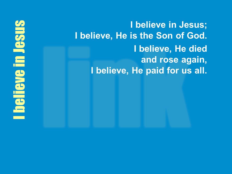I believe in Jesus; I believe, He is the Son of God.