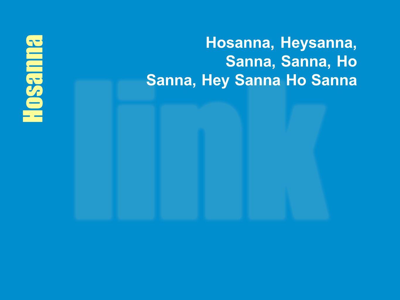 Hosanna, Heysanna, Sanna, Sanna, Ho Sanna, Hey Sanna Ho Sanna