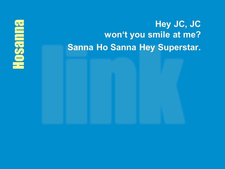 Hosanna Hey JC, JC won't you smile at me