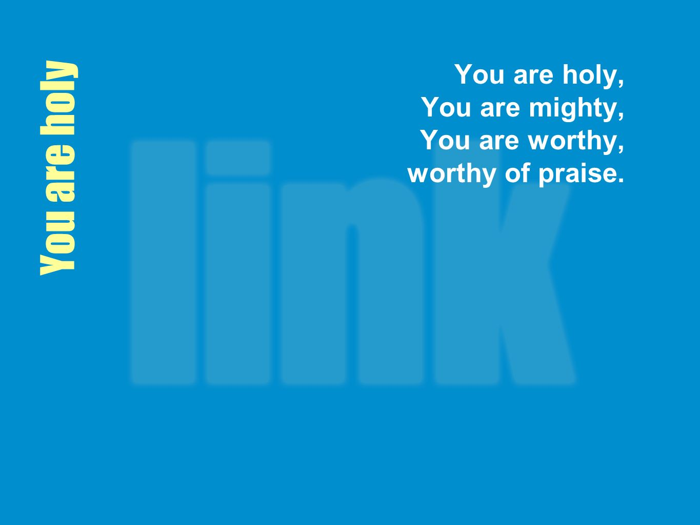 You are holy, You are mighty, You are worthy, worthy of praise.