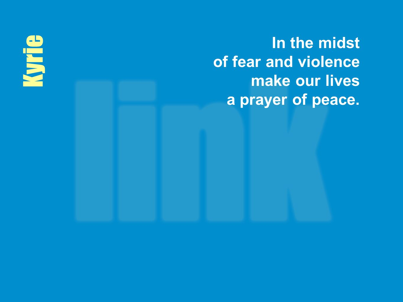 In the midst of fear and violence make our lives a prayer of peace.