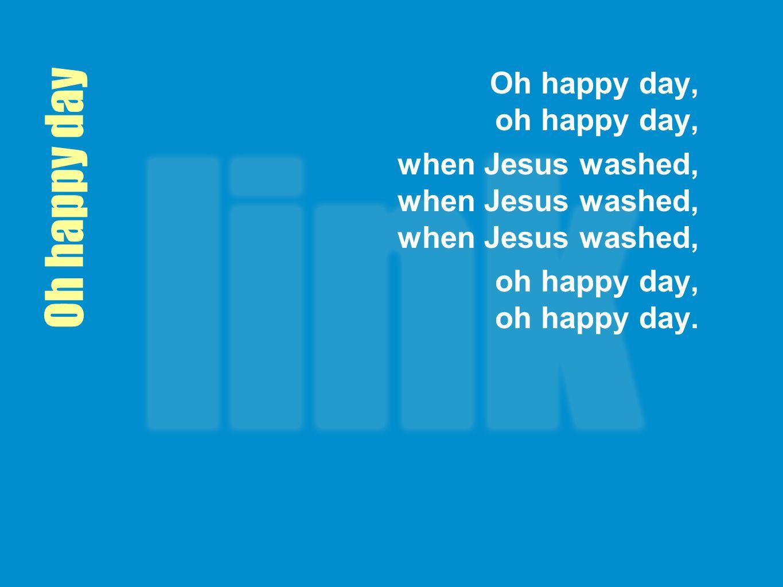 Oh happy day Oh happy day, oh happy day,