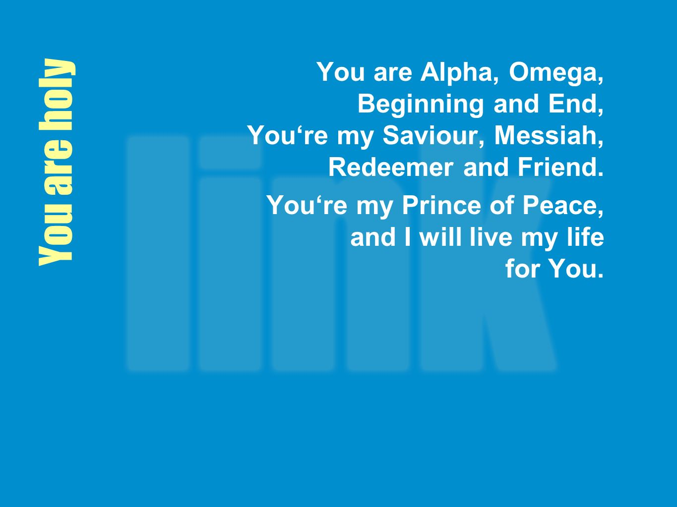 You are Alpha, Omega, Beginning and End, You're my Saviour, Messiah, Redeemer and Friend.