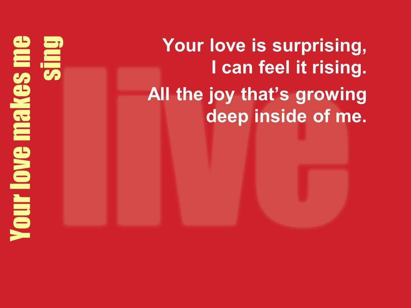 Your love makes me sing Your love is surprising, I can feel it rising.